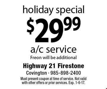 Holiday special. $29.99 a/c service Freon will be additional. Must present coupon at time of service. Not valid with other offers or prior services. Exp. 1-6-17.