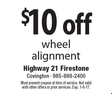 $10 off wheel alignment. Must present coupon at time of service. Not valid with other offers or prior services. Exp. 1-6-17.