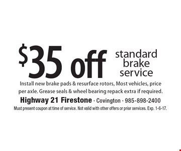 $35 off standard brake service. Install new brake pads & resurface rotors, Most vehicles, price per axle. Grease seals & wheel bearing repack extra if required.. Must present coupon at time of service. Not valid with other offers or prior services. Exp. 1-6-17.
