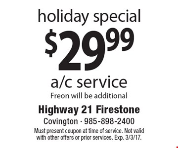 holiday special $29.99 a/c service. Freon will be additional. Must present coupon at time of service. Not valid with other offers or prior services. Exp. 3/3/17.