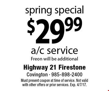 Spring Special! $29.99 a/c service Freon will be additional. Must present coupon at time of service. Not valid with other offers or prior services. Exp. 4/7/17.