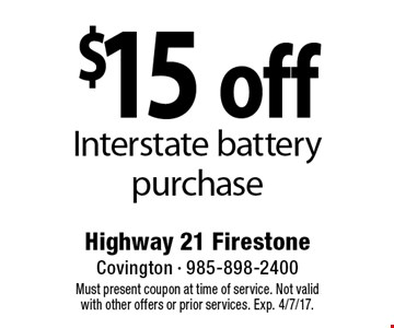 $15 off Interstate battery purchase. Must present coupon at time of service. Not valid with other offers or prior services. Exp. 4/7/17.