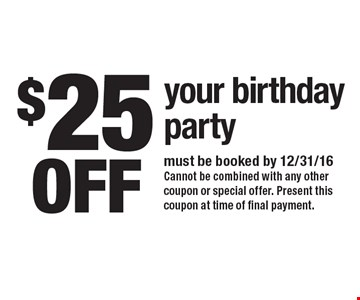 $25 off your birthday party. Must be booked by 12/31/16. Cannot be combined with any other coupon or special offer. Present this coupon at time of final payment.