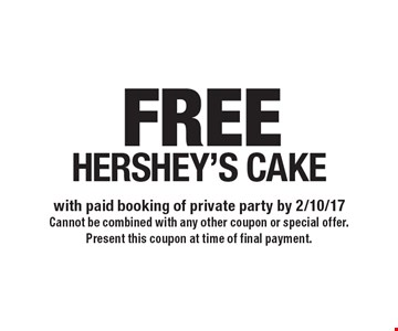 FREE HERSHEY'S CAKE with paid booking of private party by 2/10/17 Cannot be combined with any other coupon or special offer. Present this coupon at time of final payment.