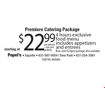 Premiere catering package starting at $22.99. 4 hours exclusive food menu. Includes appetizers and entrees. Beer, wine & liquor packages also available. Call for details.