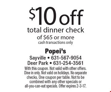 $10 off total dinner check of $65 or more. Cash transactions only. With this coupon. Not valid with other offers. Dine in only. Not valid on holidays. No separate checks. One coupon per table. Not to be combined with any other specials or all-you-can-eat specials. Offer expires 2-3-17.