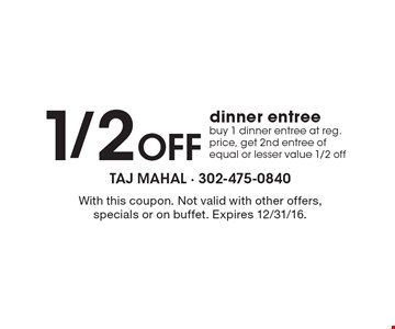 1/2 off dinner entree – Buy 1 dinner entree at reg. price, get 2nd entree of equal or lesser value 1/2 off. With this coupon. Not valid with other offers, specials or on buffet. Expires 12/31/16.