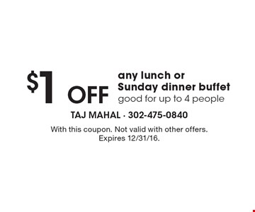 $1 off any lunch or Sunday dinner buffet. Good for up to 4 people. With this coupon. Not valid with other offers. Expires 12/31/16.