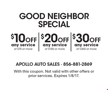 Good Neighbor Special. $10 Off any service of $75 or more OR $20 Off any service of $150 or more OR $30 Off any service of $300 or more. With this coupon. Not valid with other offers or prior services. Expires 1/8/17.