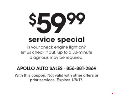 $59.99 service special. Is your check engine light on? Let us check it out. Up to a 30-minute diagnosis may be required. With this coupon. Not valid with other offers or prior services. Expires 1/8/17.