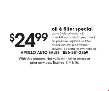 $24.99 Oil & Filter Special. Up to 5 qts. of motor oil. Check fluids, check tires, check air pressure, replace oil filter, check air filter & fill washer solvent. $5 extra for synthetic oil. With this coupon. Not valid with other offers or prior services. Expires 11/11/16.
