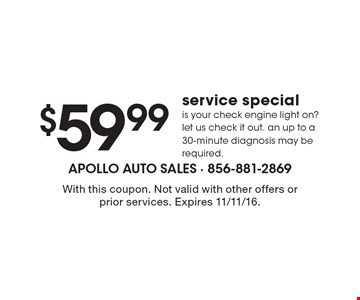 $59.99 Service Special. Is your check engine light on? let us check it out. an up to a 30-minute diagnosis may be required.. With this coupon. Not valid with other offers or prior services. Expires 11/11/16.