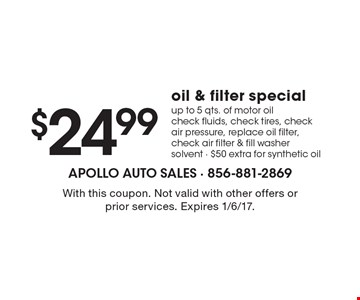 $24.99 oil & filter special. Up to 5 qts. of motor oil, check fluids, check tires, check air pressure, replace oil filter, check air filter & fill washer solvent. $50 extra for synthetic oil. With this coupon. Not valid with other offers or prior services. Expires 1/6/17.