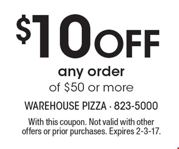 $10 Off any order of $50 or more. With this coupon. Not valid with other offers or prior purchases. Expires 2-3-17.