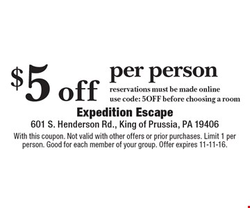 $5 off per person. Reservations must be made online, use code: 5OFF before choosing a room. With this coupon. Not valid with other offers or prior purchases. Limit 1 per person. Good for each member of your group. Offer expires 11-11-16.