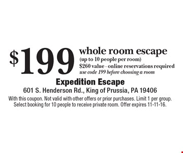 $199 whole room escape (up to 10 people per room). $260 value - online reservations required, use code 199 before choosing a room. With this coupon. Not valid with other offers or prior purchases. Limit 1 per group. Select booking for 10 people to receive private room. Offer expires 11-11-16.