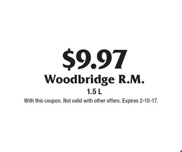 $9.97 Woodbridge R.M. 1.5 L. With this coupon. Not valid with other offers. Expires 2-10-17.
