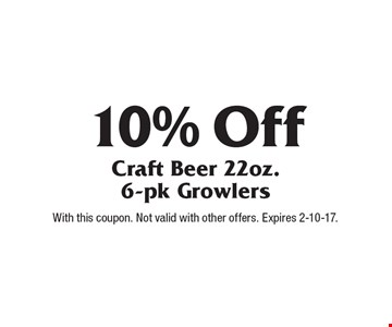 10% Off Craft Beer 22oz. 6-pk Growlers. With this coupon. Not valid with other offers. Expires 2-10-17.