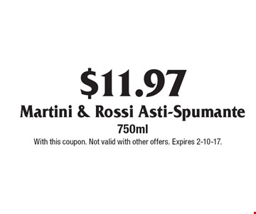 $11.97 Martini & Rossi Asti-Spumante 750ml. With this coupon. Not valid with other offers. Expires 2-10-17.