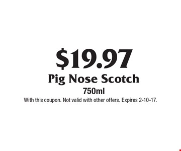 $19.97 Pig Nose Scotch 750ml. With this coupon. Not valid with other offers. Expires 2-10-17.