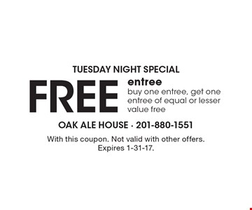 TUESDAY NIGHT SPECIAL Free entree buy one entree, get one entree of equal or lesser value free. With this coupon. Not valid with other offers. Expires 1-31-17.