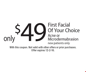 only $49 First Facial Of Your Choice Acne or Microdermabrasion. New patients only. With this coupon. Not valid with other offers or prior purchases.Offer expires 12-2-16.