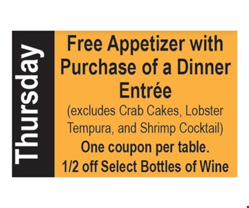 Thursday special. Free Appetizer with purchase of a dinner entree. Excludes crab cakes, lobster tempura and shrimp cocktail. One coupon per table. 1/2 off selected bottles of wine.