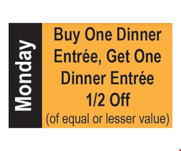 Monday special. Buy one dinner entree, get one dinner entree 1/2 off. Of equal or lesser value.
