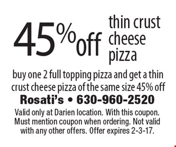 45% off thin crust cheese pizza. Buy one 2 full topping pizza and get a thin crust cheese pizza of the same size 45% off. Valid only at Darien location. With this coupon. Must mention coupon when ordering. Not valid with any other offers. Offer expires 2-3-17.