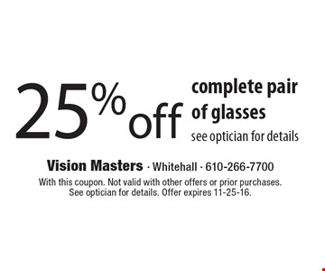 25% off complete pair of glasses. See optician for details. With this coupon. Not valid with other offers or prior purchases. See optician for details. Offer expires 11-25-16.