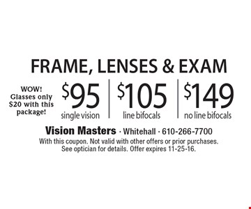 Frame, lenses & exam. Wow glasses only $20 with this package. $95 single vision or $105 line bifocals or $149 no line bifocal. With this coupon. Not valid with other offers or prior purchases.See optician for details. Offer expires 11-25-16.