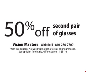 50% off second pair of glasses. With this coupon. Not valid with other offers or prior purchases. See optician for details. Offer expires 11-25-16.