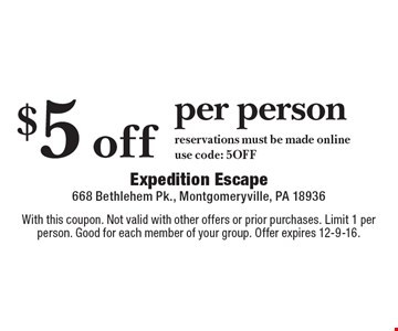 $5 off per person reservations must be made onlineuse code: 5OFF. With this coupon. Not valid with other offers or prior purchases. Limit 1 per person. Good for each member of your group. Offer expires 12-9-16.