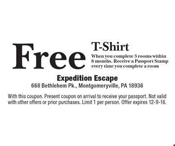 Free T-Shirt When you complete 3 rooms within 6 months. Receive a Passport Stamp every time you complete a room. With this coupon. Present coupon on arrival to receive your passport. Not valid with other offers or prior purchases. Limit 1 per person. Offer expires 12-9-16.