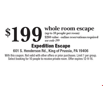 $199 whole room escape (up to 10 people per room) $260 value - online reservations required. Use code 199. With this coupon. Not valid with other offers or prior purchases. Limit 1 per group. Select booking for 10 people to receive private room. Offer expires 12-9-16.