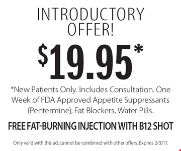 Introductory offer! $19.95* *New Patients Only. Includes Consultation. One Week of FDA Approved Appetite Suppressants (Pentermine), Fat Blockers, Water Pills. Free Fat-Burning Injection With B12 Shot. Only valid with this ad, cannot be combined with other offers. Expires 2/3/17.