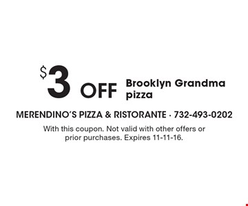 $3 Off Brooklyn Grandma pizza. With this coupon. Not valid with other offers or prior purchases. Expires 11-11-16.