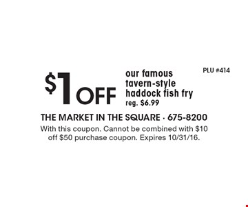$1 off our famous tavern-style haddock fish fry, reg. $6.99. With this coupon. Cannot be combined with $10 off $50 purchase coupon. Expires 10/31/16.