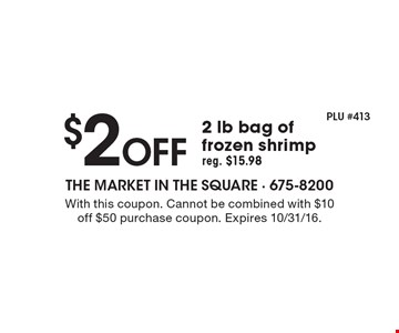 $2 off 2 lb bag of frozen shrimp reg. $15.98. With this coupon. Cannot be combined with $10 off $50 purchase coupon. Expires 10/31/16.