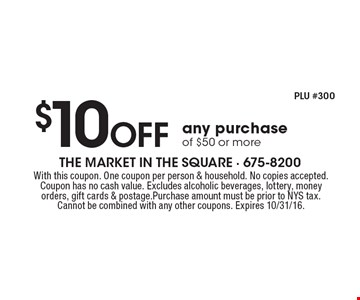 $10 off any purchase of $50 or more. With this coupon. One coupon per person & household. No copies accepted. Coupon has no cash value. Excludes alcoholic beverages, lottery, money orders, gift cards & postage.Purchase amount must be prior to NYS tax. Cannot be combined with any other coupons. Expires 10/31/16.
