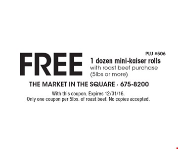 FREE 1 dozen mini-kaiser rolls with roast beef purchase (5lbs or more) . With this coupon. Expires 12/31/16. Only one coupon per 5lbs. of roast beef. No copies accepted.