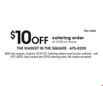 $10 Off catering order of $100 or more. With this coupon. Expires 12/31/16. Catering orders must be pre-ordered. Call 675-8200. One coupon per $100 catering order. No copies accepted.