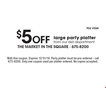$5 Off large party platter from our deli department. With this coupon. Expires 12/31/16. Party platter must be pre-ordered. Call 675-8200. Only one coupon used per platter ordered. No copies accepted.