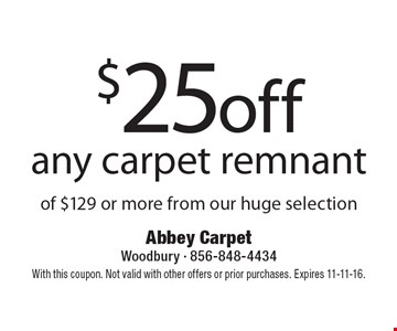 $25 off any carpet remnant of $129 or more from our huge selection. With this coupon. Not valid with other offers or prior purchases. Expires 11-11-16.