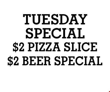 TUESDAY SPECIAL $2 PIZZA SLICE OR $2 BEER SPECIAL