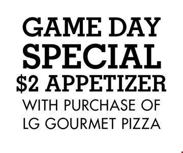 GAME DAY SPECIA!L $2 APPETIZER WITH PURCHASE OF LG GOURMET PIZZA