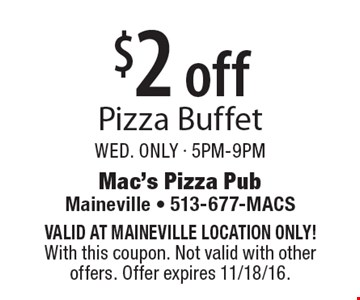 $2 off pizza buffet. Wed. only - 5pm-9pm. Valid at Maineville location only! With this coupon. Not valid with other offers. Offer expires 11/18/16.