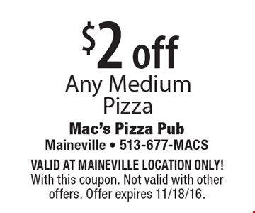 $2 off any medium pizza. Valid at Maineville location only! With this coupon. Not valid with other offers. Offer expires 11/18/16.
