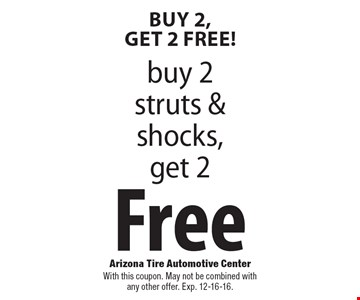 Free struts and shocks. Buy 2 struts & shocks, get 2 free. With this coupon. May not be combined with any other offer. Exp. 12-16-16.