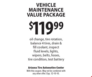 Vehicle Maintenance Value Package $119.99 oil change, tire rotation, balance 4 tires, drain & fill coolant, inspect fluid levels, lights, wipers, belts, hoses, tire condition, test battery. With this coupon. May not be combined with any other offer. Exp. 12-16-16.